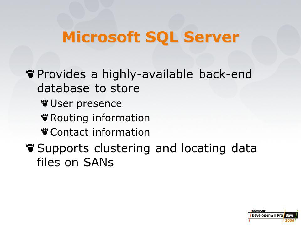 Microsoft SQL Server Provides a highly-available back-end database to store User presence Routing information Contact information Supports clustering and locating data files on SANs