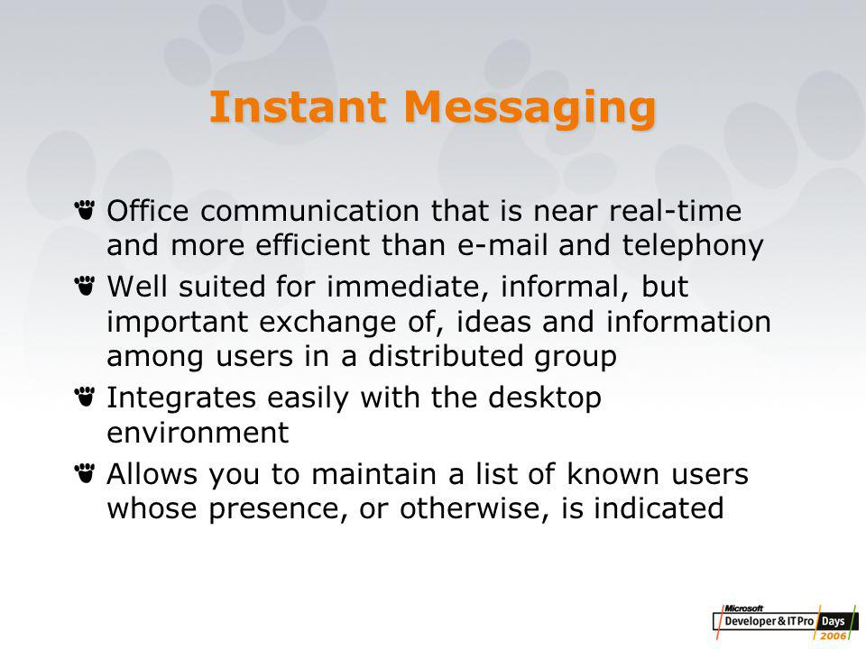 Instant Messaging Office communication that is near real-time and more efficient than e-mail and telephony Well suited for immediate, informal, but important exchange of, ideas and information among users in a distributed group Integrates easily with the desktop environment Allows you to maintain a list of known users whose presence, or otherwise, is indicated