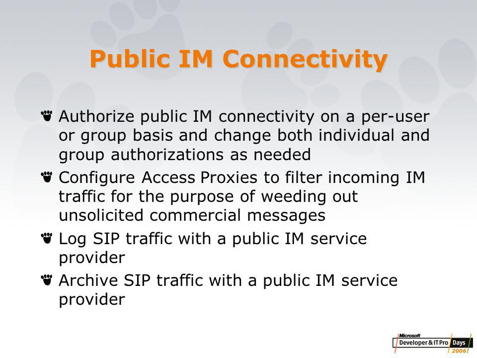 Public IM Connectivity Authorize public IM connectivity on a per-user or group basis and change both individual and group authorizations as needed Configure Access Proxies to filter incoming IM traffic for the purpose of weeding out unsolicited commercial messages Log SIP traffic with a public IM service provider Archive SIP traffic with a public IM service provider