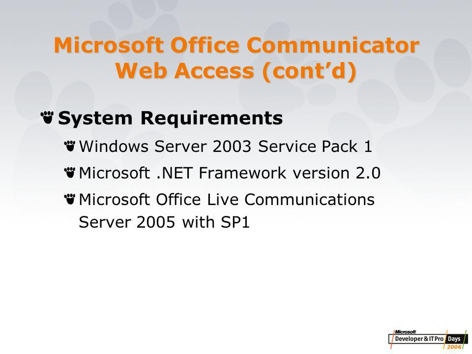 Microsoft Office Communicator Web Access (cont'd) System Requirements Windows Server 2003 Service Pack 1 Microsoft.NET Framework version 2.0 Microsoft Office Live Communications Server 2005 with SP1
