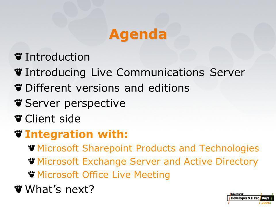 Agenda Introduction Introducing Live Communications Server Different versions and editions Server perspective Client side Integration with: Microsoft Sharepoint Products and Technologies Microsoft Exchange Server and Active Directory Microsoft Office Live Meeting What's next?