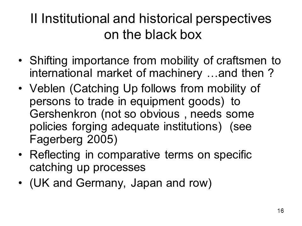 16 II Institutional and historical perspectives on the black box Shifting importance from mobility of craftsmen to international market of machinery …and then .