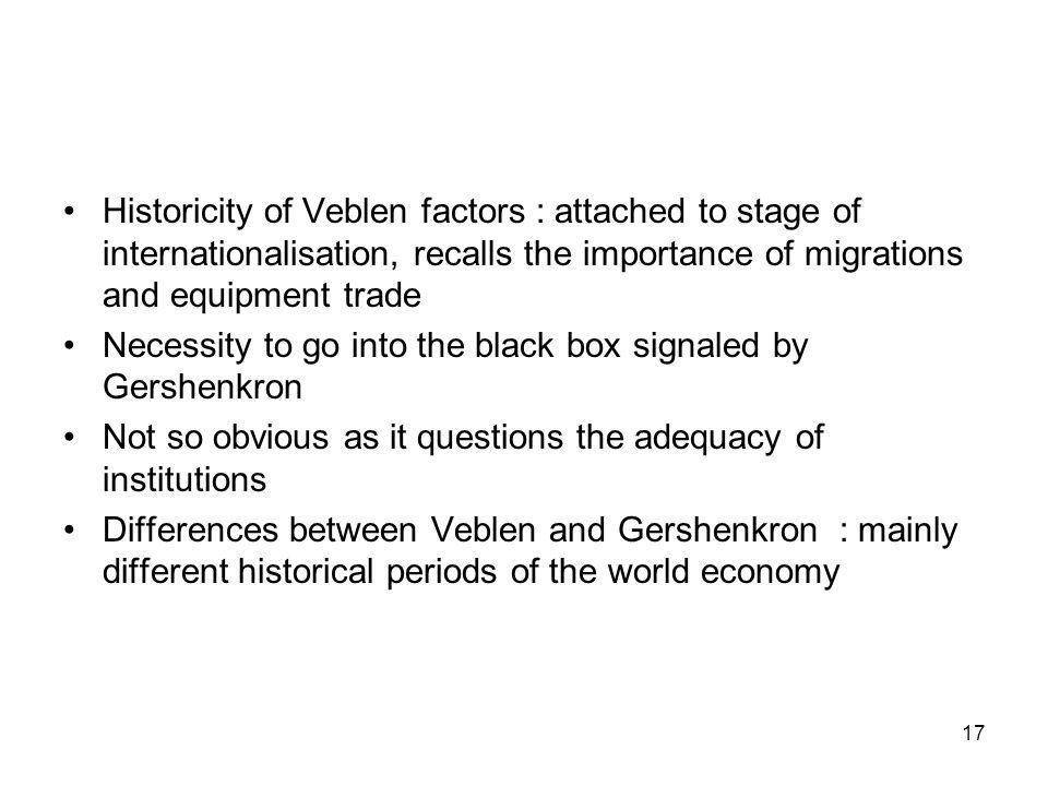 Historicity of Veblen factors : attached to stage of internationalisation, recalls the importance of migrations and equipment trade Necessity to go into the black box signaled by Gershenkron Not so obvious as it questions the adequacy of institutions Differences between Veblen and Gershenkron : mainly different historical periods of the world economy 17