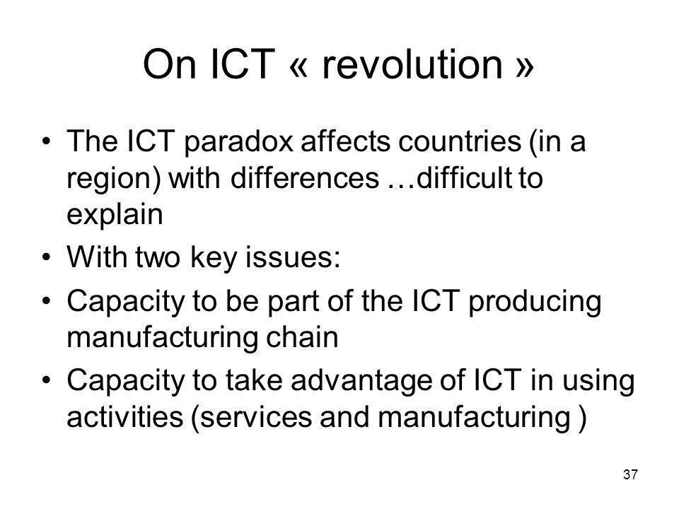 On ICT « revolution » The ICT paradox affects countries (in a region) with differences …difficult to explain With two key issues: Capacity to be part of the ICT producing manufacturing chain Capacity to take advantage of ICT in using activities (services and manufacturing ) 37