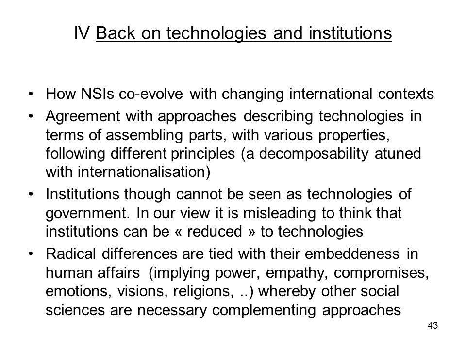 IV Back on technologies and institutions How NSIs co-evolve with changing international contexts Agreement with approaches describing technologies in terms of assembling parts, with various properties, following different principles (a decomposability atuned with internationalisation) Institutions though cannot be seen as technologies of government.