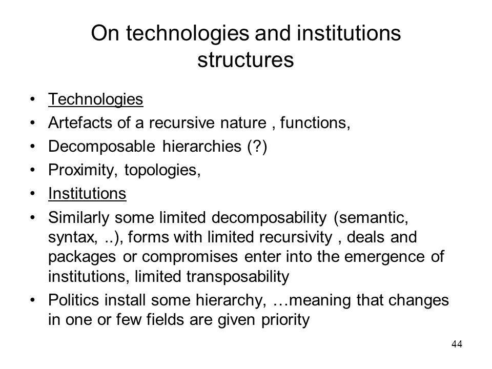 On technologies and institutions structures Technologies Artefacts of a recursive nature, functions, Decomposable hierarchies ( ) Proximity, topologies, Institutions Similarly some limited decomposability (semantic, syntax,..), forms with limited recursivity, deals and packages or compromises enter into the emergence of institutions, limited transposability Politics install some hierarchy, …meaning that changes in one or few fields are given priority 44