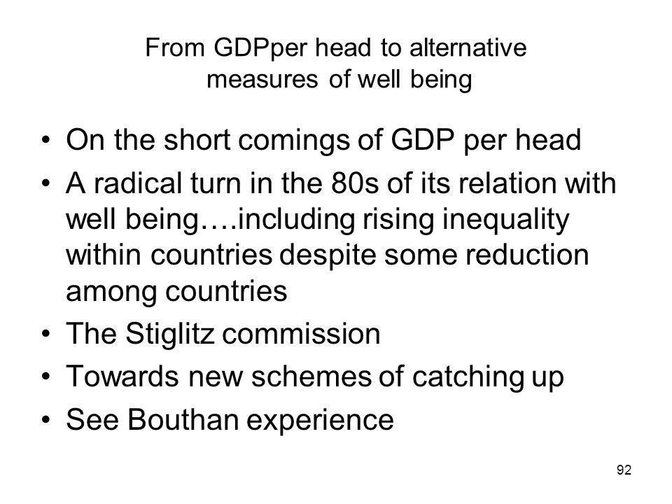 From GDPper head to alternative measures of well being On the short comings of GDP per head A radical turn in the 80s of its relation with well being….including rising inequality within countries despite some reduction among countries The Stiglitz commission Towards new schemes of catching up See Bouthan experience 92