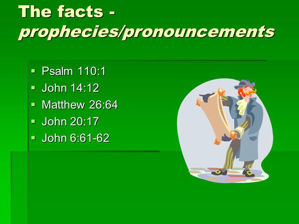 The facts - prophecies/pronouncements  Psalm 110:1  John 14:12  Matthew 26:64  John 20:17  John 6:61-62