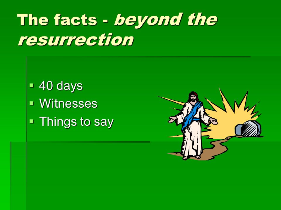 The facts - b eyond the resurrection  40 days  Witnesses  Things to say