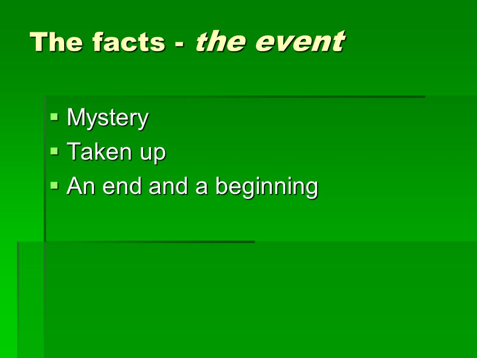 The facts - t he event  Mystery  Taken up  An end and a beginning