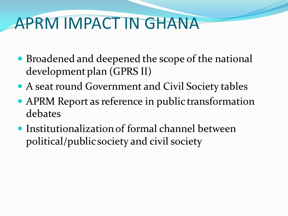 APRM IMPACT IN GHANA Broadened and deepened the scope of the national development plan (GPRS II) A seat round Government and Civil Society tables APRM Report as reference in public transformation debates Institutionalization of formal channel between political/public society and civil society