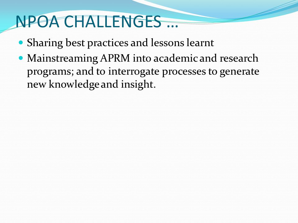 NPOA CHALLENGES … Sharing best practices and lessons learnt Mainstreaming APRM into academic and research programs; and to interrogate processes to generate new knowledge and insight.