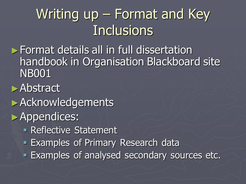 Writing up – Format and Key Inclusions ► Format details all in full dissertation handbook in Organisation Blackboard site NB001 ► Abstract ► Acknowledgements ► Appendices:  Reflective Statement  Examples of Primary Research data  Examples of analysed secondary sources etc.