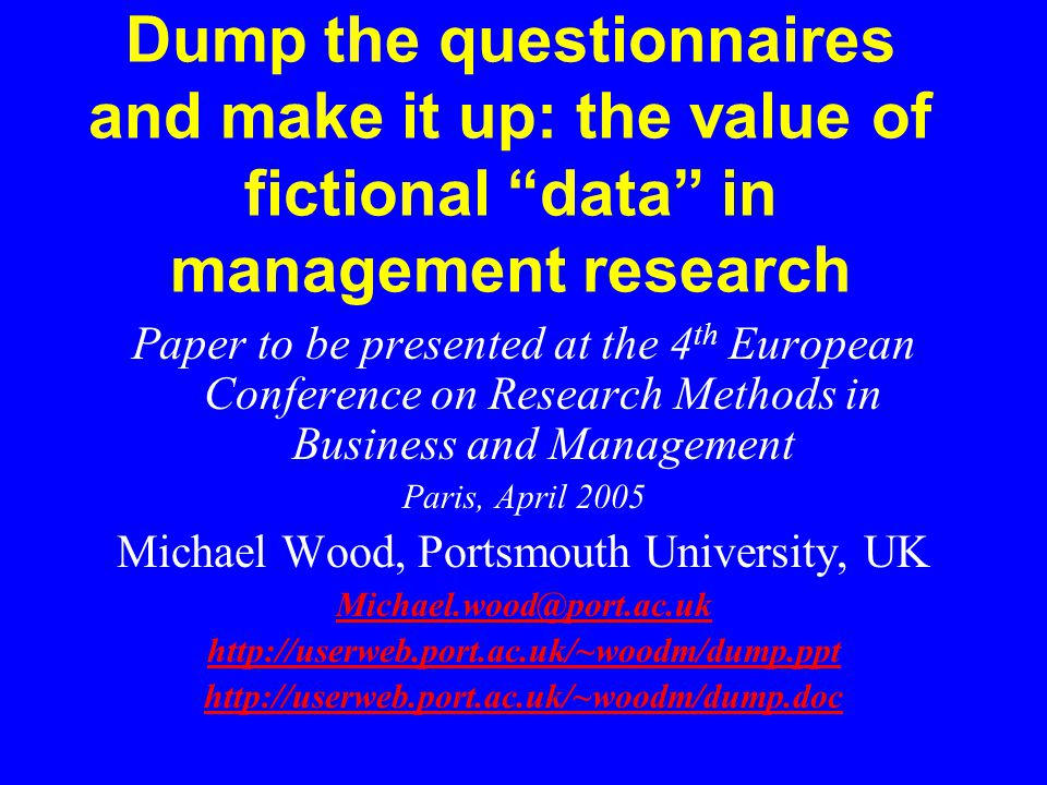Dump the questionnaires and make it up: the value of fictional data in management research Paper to be presented at the 4 th European Conference on Research Methods in Business and Management Paris, April 2005 Michael Wood, Portsmouth University, UK Michael.wood@port.ac.uk http://userweb.port.ac.uk/~woodm/dump.ppt http://userweb.port.ac.uk/~woodm/dump.doc