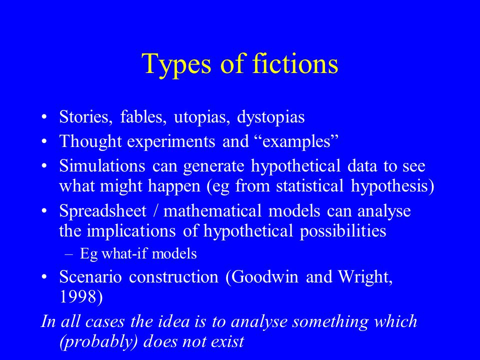 Types of fictions Stories, fables, utopias, dystopias Thought experiments and examples Simulations can generate hypothetical data to see what might happen (eg from statistical hypothesis) Spreadsheet / mathematical models can analyse the implications of hypothetical possibilities –Eg what-if models Scenario construction (Goodwin and Wright, 1998) In all cases the idea is to analyse something which (probably) does not exist