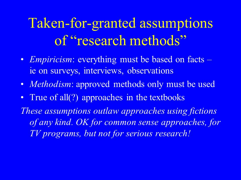 Taken-for-granted assumptions of research methods Empiricism: everything must be based on facts – ie on surveys, interviews, observations Methodism: approved methods only must be used True of all(?) approaches in the textbooks These assumptions outlaw approaches using fictions of any kind.