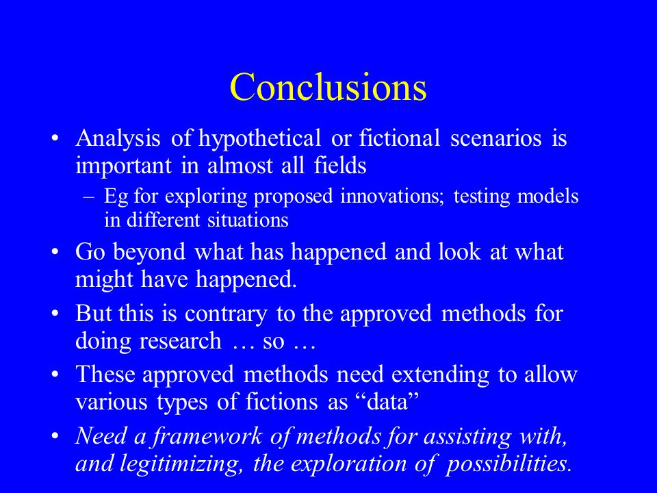 Conclusions Analysis of hypothetical or fictional scenarios is important in almost all fields –Eg for exploring proposed innovations; testing models in different situations Go beyond what has happened and look at what might have happened.
