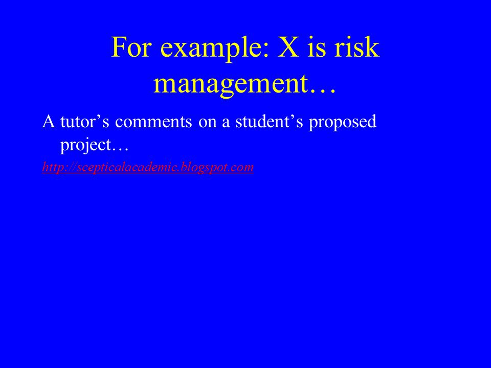 For example: X is risk management… A tutor's comments on a student's proposed project… http://scepticalacademic.blogspot.com
