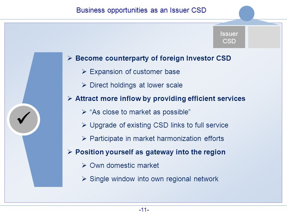 -11- Business opportunities as an Issuer CSD  Become counterparty of foreign Investor CSD  Expansion of customer base  Direct holdings at lower sca