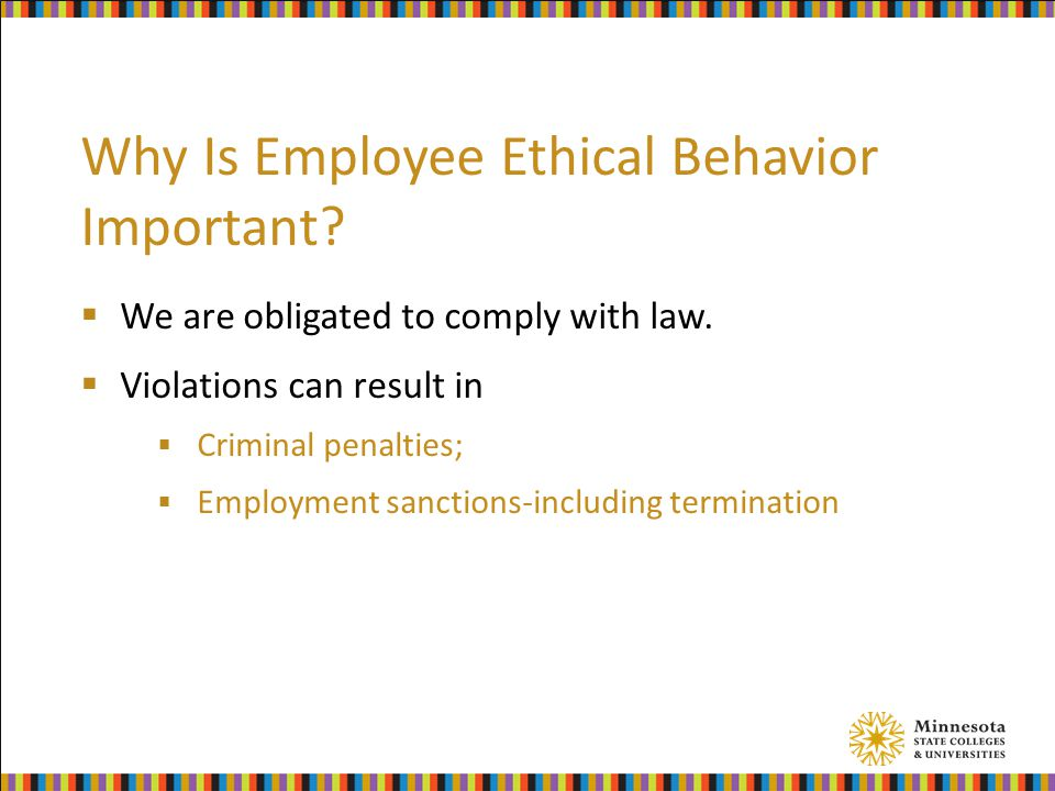 Why Is Employee Ethical Behavior Important. We are obligated to comply with law.