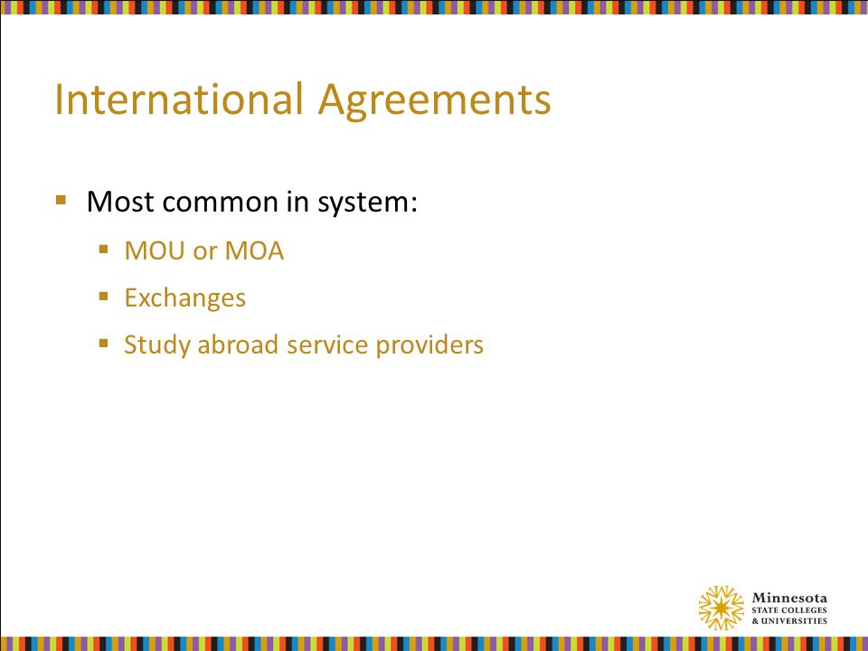 International Agreements  Most common in system:  MOU or MOA  Exchanges  Study abroad service providers