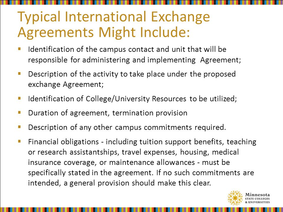 Typical International Exchange Agreements Might Include:  Identification of the campus contact and unit that will be responsible for administering and implementing Agreement;  Description of the activity to take place under the proposed exchange Agreement;  Identification of College/University Resources to be utilized;  Duration of agreement, termination provision  Description of any other campus commitments required.