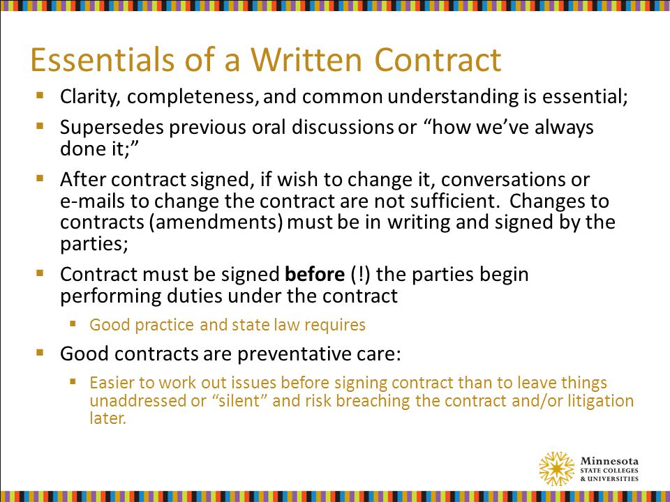 Essentials of a Written Contract  Clarity, completeness, and common understanding is essential;  Supersedes previous oral discussions or how we've always done it;  After contract signed, if wish to change it, conversations or e-mails to change the contract are not sufficient.