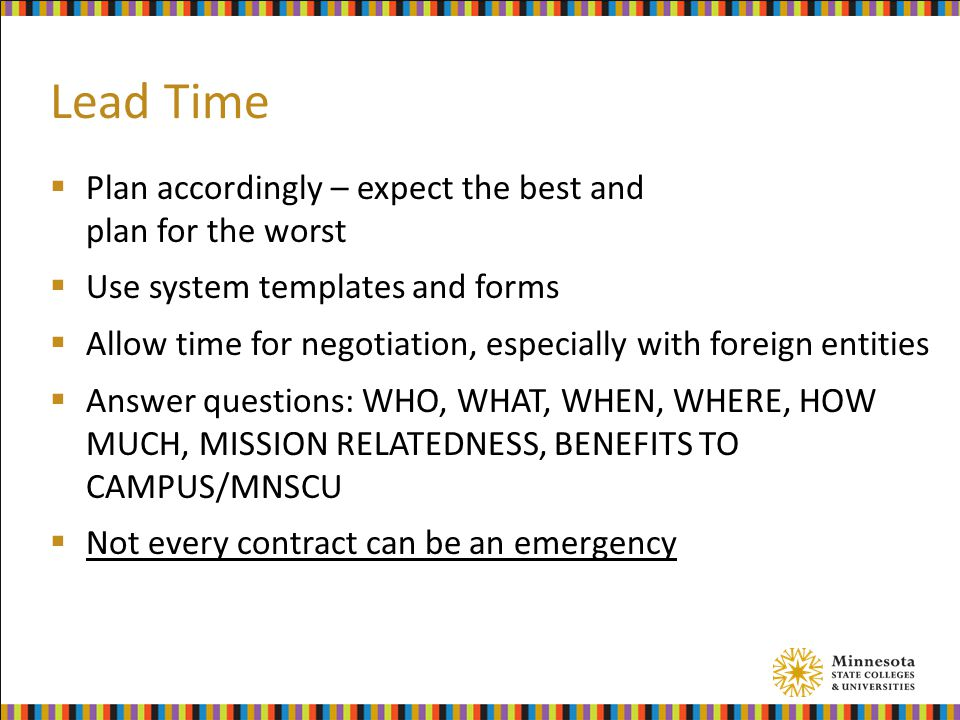 Lead Time  Plan accordingly – expect the best and plan for the worst  Use system templates and forms  Allow time for negotiation, especially with foreign entities  Answer questions: WHO, WHAT, WHEN, WHERE, HOW MUCH, MISSION RELATEDNESS, BENEFITS TO CAMPUS/MNSCU  Not every contract can be an emergency
