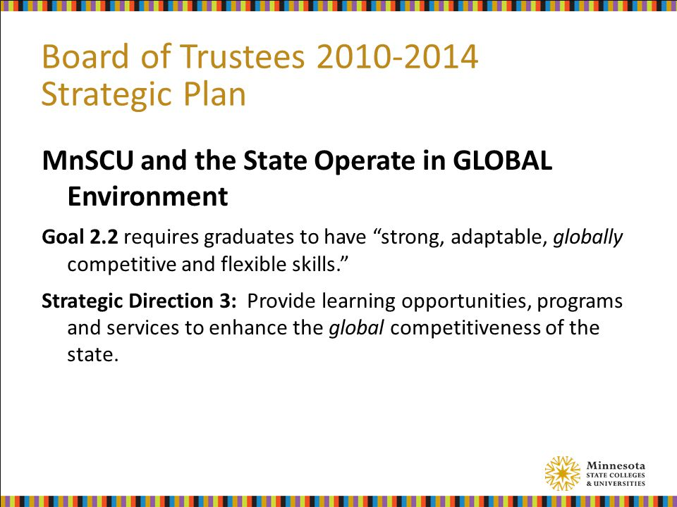 Board of Trustees 2010-2014 Strategic Plan MnSCU and the State Operate in GLOBAL Environment Goal 2.2 requires graduates to have strong, adaptable, globally competitive and flexible skills. Strategic Direction 3: Provide learning opportunities, programs and services to enhance the global competitiveness of the state.