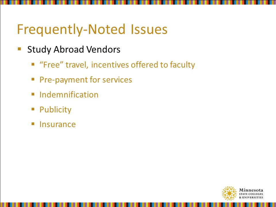 Frequently-Noted Issues  Study Abroad Vendors  Free travel, incentives offered to faculty  Pre-payment for services  Indemnification  Publicity  Insurance