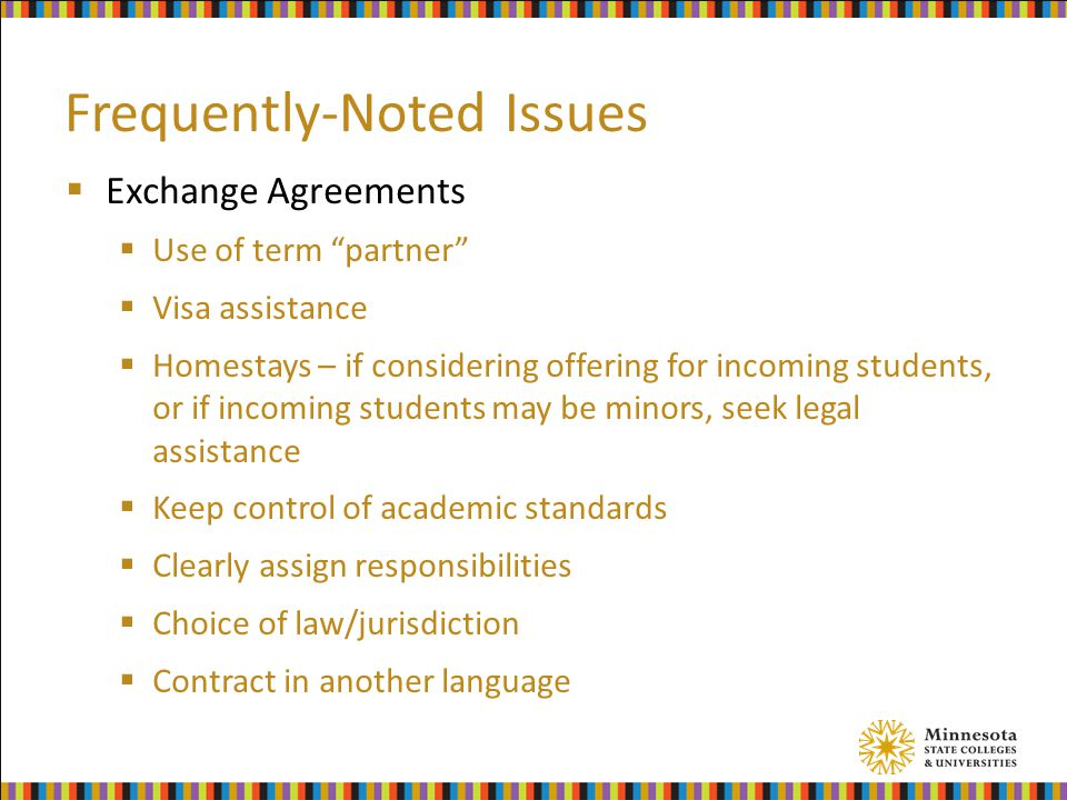 Frequently-Noted Issues  Exchange Agreements  Use of term partner  Visa assistance  Homestays – if considering offering for incoming students, or if incoming students may be minors, seek legal assistance  Keep control of academic standards  Clearly assign responsibilities  Choice of law/jurisdiction  Contract in another language