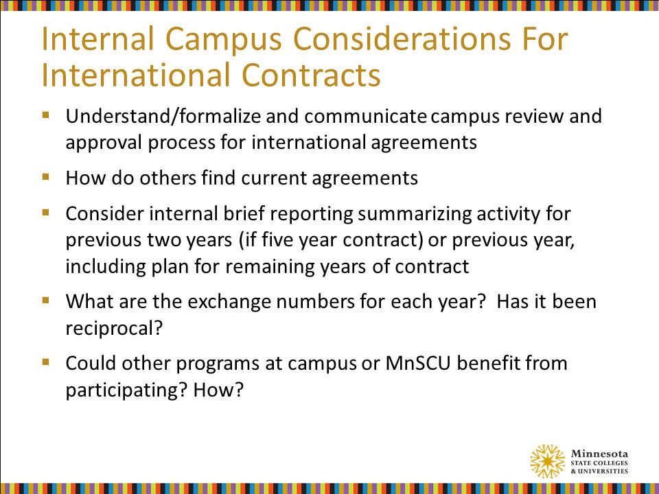 Internal Campus Considerations For International Contracts  Understand/formalize and communicate campus review and approval process for international agreements  How do others find current agreements  Consider internal brief reporting summarizing activity for previous two years (if five year contract) or previous year, including plan for remaining years of contract  What are the exchange numbers for each year.