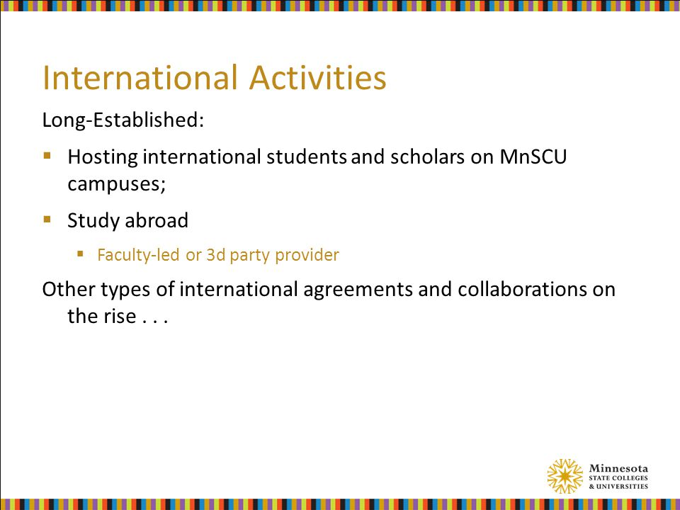 International Activities Long-Established:  Hosting international students and scholars on MnSCU campuses;  Study abroad  Faculty-led or 3d party provider Other types of international agreements and collaborations on the rise...