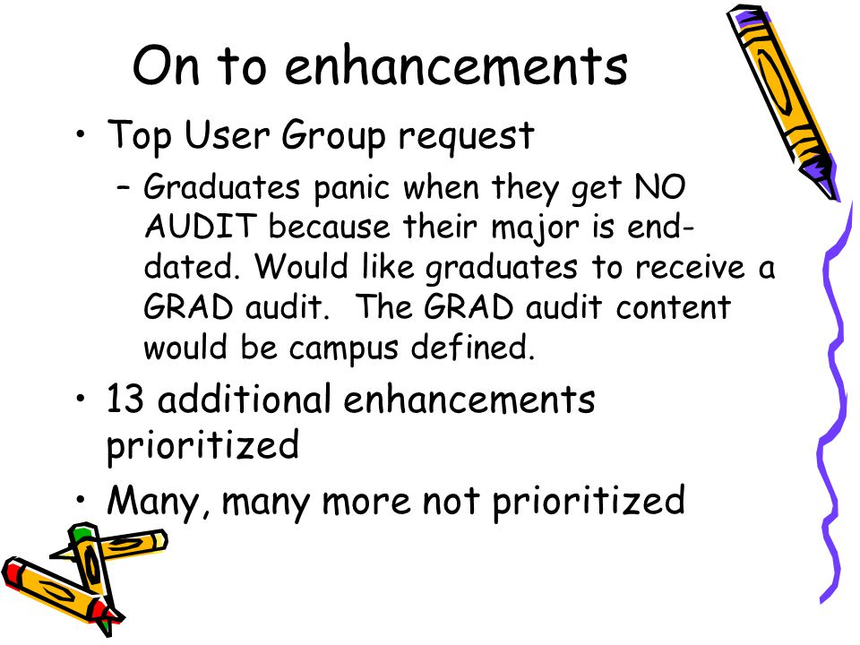 On to enhancements Top User Group request –Graduates panic when they get NO AUDIT because their major is end- dated.