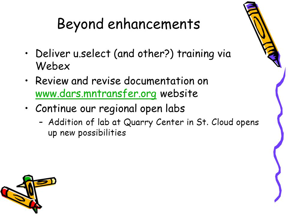 Beyond enhancements Deliver u.select (and other ) training via Webex Review and revise documentation on www.dars.mntransfer.org website www.dars.mntransfer.org Continue our regional open labs –Addition of lab at Quarry Center in St.
