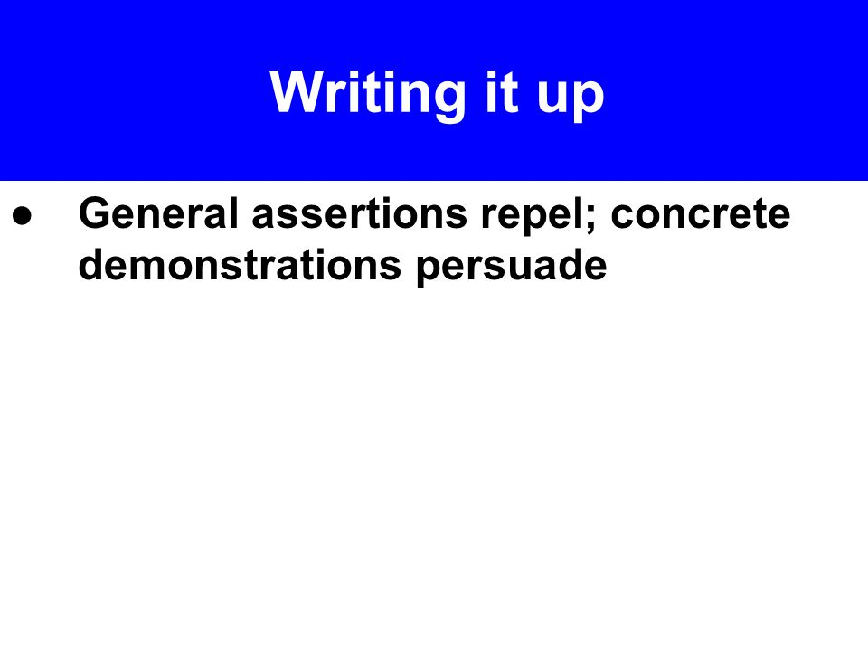 ●General assertions repel; concrete demonstrations persuade Writing it up