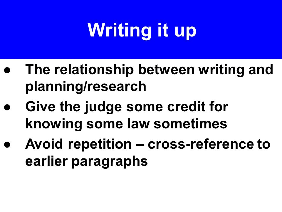 ●The relationship between writing and planning/research ●Give the judge some credit for knowing some law sometimes ● Avoid repetition – cross-reference to earlier paragraphs Writing it up