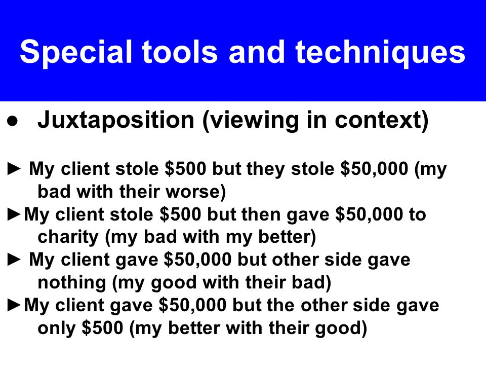 ● Juxtaposition (viewing in context) ► My client stole $500 but they stole $50,000 (my bad with their worse) ►My client stole $500 but then gave $50,000 to charity (my bad with my better) ► My client gave $50,000 but other side gave nothing (my good with their bad) ►My client gave $50,000 but the other side gave only $500 (my better with their good) Special tools and techniques