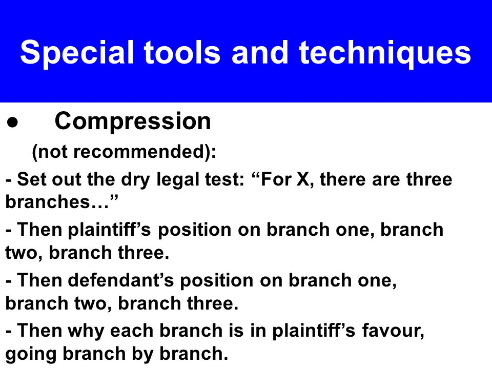 ● Compression (not recommended): - Set out the dry legal test: For X, there are three branches… - Then plaintiff's position on branch one, branch two, branch three.