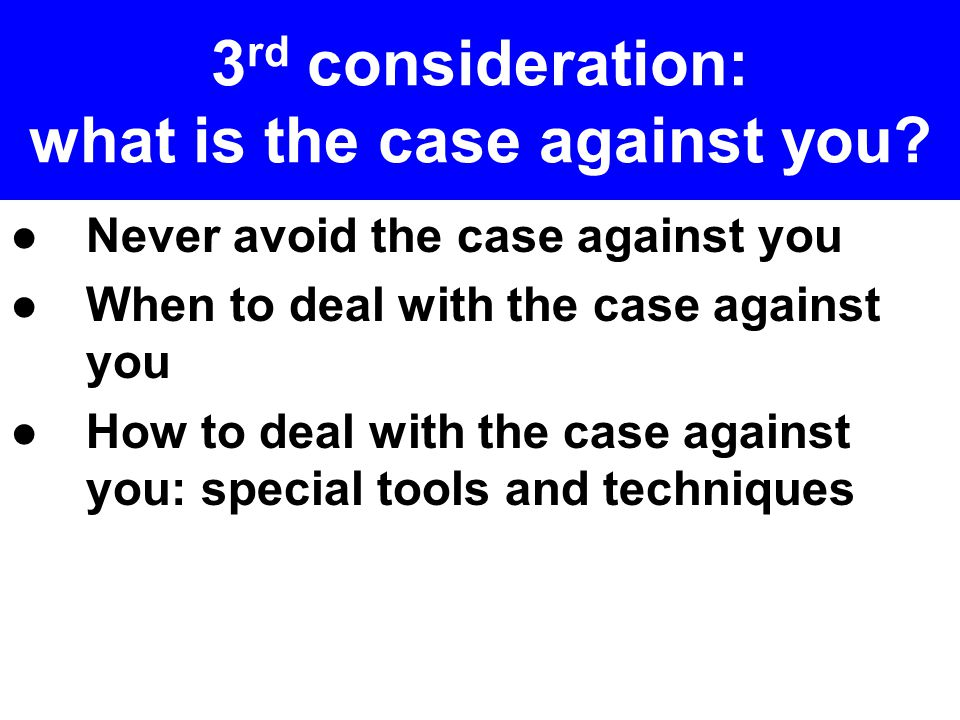 3 rd consideration: what is the case against you.