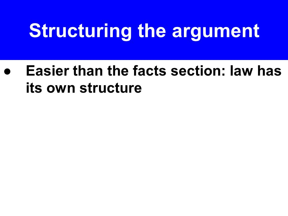 ● Point first : often a short overview paragraph at the start is helpful; show order of arguments and why that makes sense ● You may have already done this in Part II ( Points in Issue ); if so, maybe no need for an overview here.