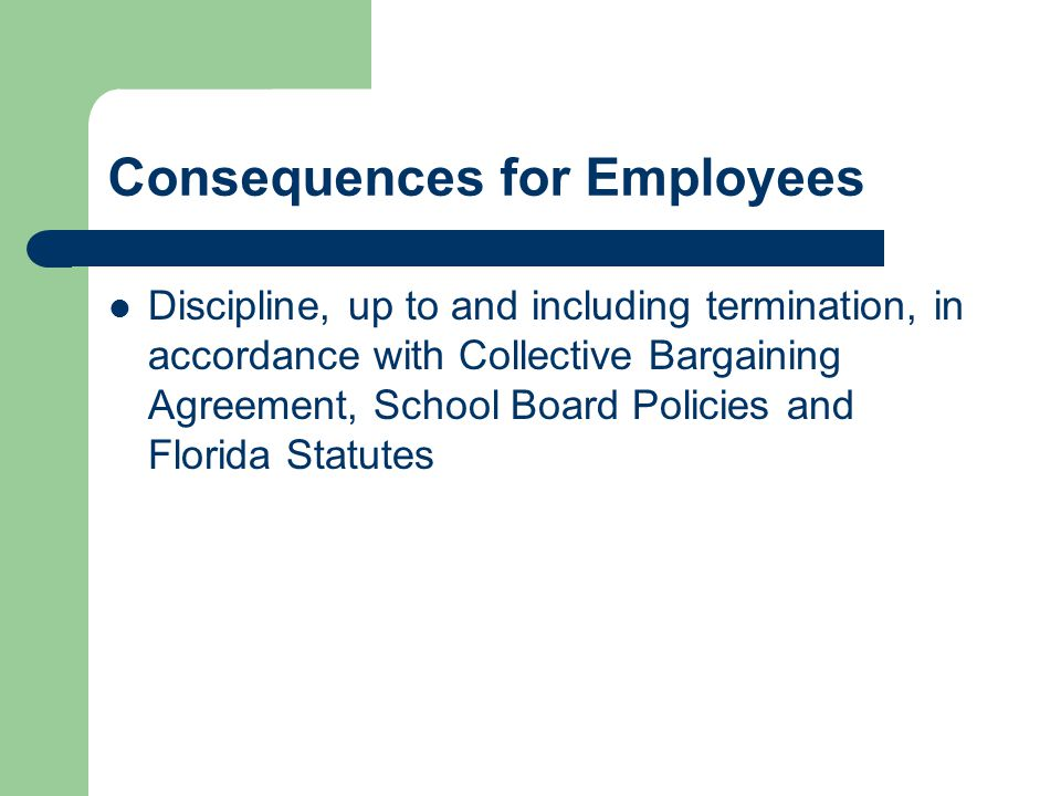 Consequences for Employees Discipline, up to and including termination, in accordance with Collective Bargaining Agreement, School Board Policies and Florida Statutes