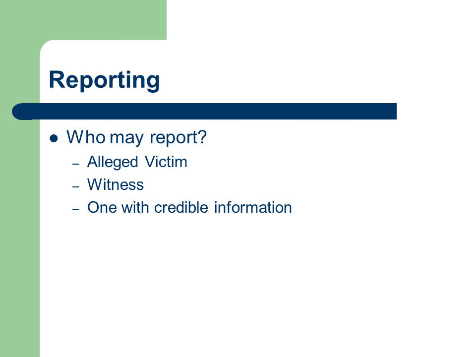 Reporting Who may report? – Alleged Victim – Witness – One with credible information