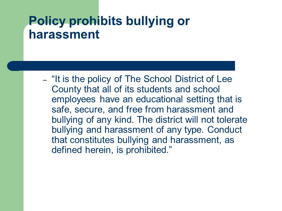 Policy prohibits bullying or harassment – It is the policy of The School District of Lee County that all of its students and school employees have an educational setting that is safe, secure, and free from harassment and bullying of any kind.
