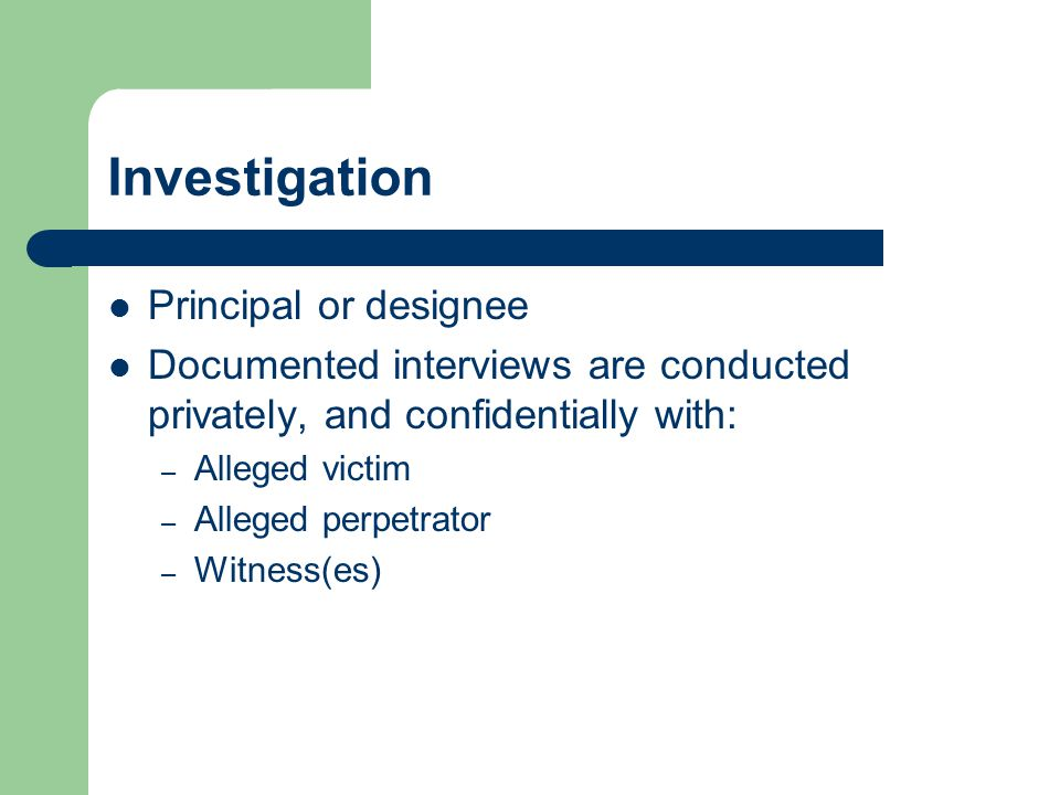 Investigation Principal or designee Documented interviews are conducted privately, and confidentially with: – Alleged victim – Alleged perpetrator – Witness(es)