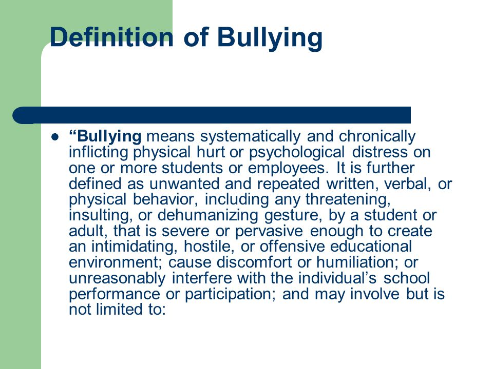 Definition of Bullying Bullying means systematically and chronically inflicting physical hurt or psychological distress on one or more students or employees.