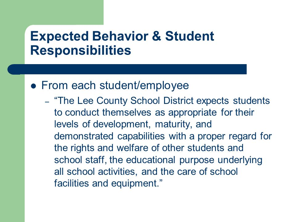 Expected Behavior & Student Responsibilities From each student/employee – The Lee County School District expects students to conduct themselves as appropriate for their levels of development, maturity, and demonstrated capabilities with a proper regard for the rights and welfare of other students and school staff, the educational purpose underlying all school activities, and the care of school facilities and equipment.
