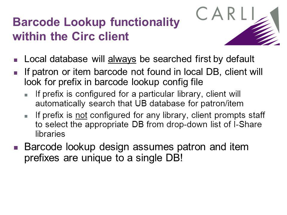 Barcode Lookup functionality within the Circ client Local database will always be searched first by default If patron or item barcode not found in local DB, client will look for prefix in barcode lookup config file If prefix is configured for a particular library, client will automatically search that UB database for patron/item If prefix is not configured for any library, client prompts staff to select the appropriate DB from drop-down list of I-Share libraries Barcode lookup design assumes patron and item prefixes are unique to a single DB!