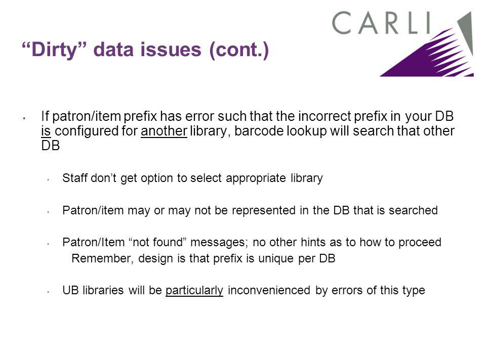 """Dirty"" data issues (cont.) If patron/item prefix has error such that the incorrect prefix in your DB is configured for another library, barcode looku"