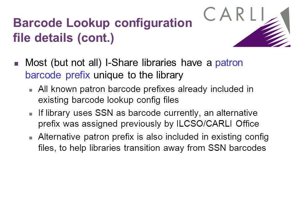Barcode Lookup configuration file details (cont.) Most (but not all) I-Share libraries have a patron barcode prefix unique to the library All known patron barcode prefixes already included in existing barcode lookup config files If library uses SSN as barcode currently, an alternative prefix was assigned previously by ILCSO/CARLI Office Alternative patron prefix is also included in existing config files, to help libraries transition away from SSN barcodes